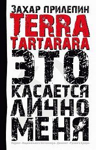 Захар Прилепин -TERRA TARTARARA. Это касается лично меня