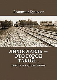 Владимир Кузьмин - Лихославль – это город такой…