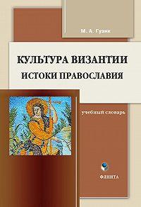 М. А. Гузик -Культура Византии. Истоки православия: учебный словарь