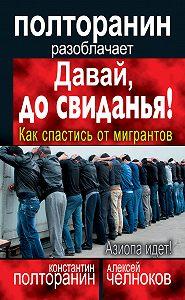 Алексей Челноков, Константин Полторанин - Давай, до свиданья! Как спастись от мигрантов