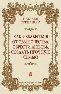 Наталья Ивановна Степанова -Как избавиться от одиночества, обрести любовь, создать прочную семью