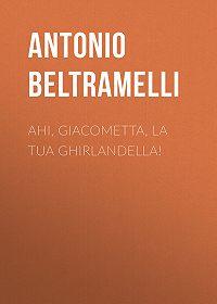 Antonio Beltramelli -Ahi, Giacometta, la tua ghirlandella!