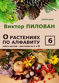 Виктор Пилован - Орастениях поалфавиту. Книга шестая. Растения наЕ и Ж