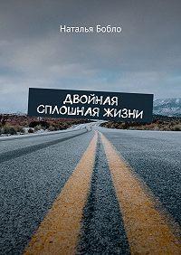 Наталья Бобло -Двойная сплошная жизни