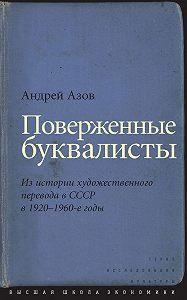 Андрей Азов - Поверженные буквалисты. Из истории художественного перевода в СССР в 1920–1960-е годы