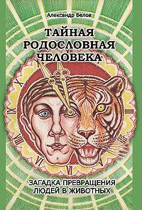 Александр Иванович Белов - Тайная родословная человека. Загадка превращения людей в животных