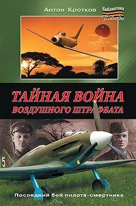 Антон Кротков - Тайная война воздушного штрафбата