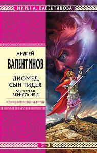 Андрей Валентинов -Диомед, сын Тидея. Книга 2. Вернусь не я