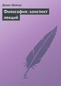 Денис Шевчук -Философия: конспект лекций