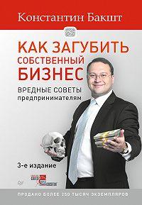 Константин Александрович Бакшт -Как загубить собственный бизнес. Вредные советы предпринимателям