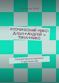 Светлана МАК -Космическиймикс: Даша+Андрей = Тина+Никс. Путешествия вовремени ипространстве