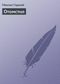 Максим Горький -Отомстил