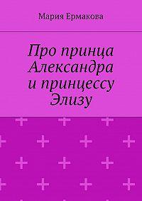 Мария Ермакова - Про принца Александра и принцессу Элизу