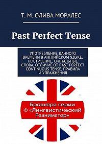 Т. Олива Моралес -Past Perfect Tense. Употребление данного времени ванглийском языке, построение, сигнальные слова, отличие отPast Perfect Continuous Tense, правила иупражнения