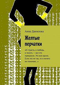Анна Данилова -Желтые перчатки. «Истрасть, илюбовь, ипохоть– все это прекрасно. Это все едино. Если это нетак, то я ничего непонимаю…»