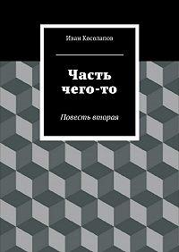 Иван Косолапов -Часть Чего-то. Повесть вторая