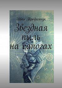 Иван Трофимчук -Звездная пыль на сапогах