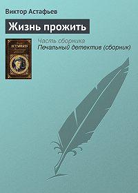 Виктор Астафьев -Жизнь прожить