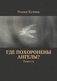 Роман Кулиев -Где похоронены ангелы? Повесть