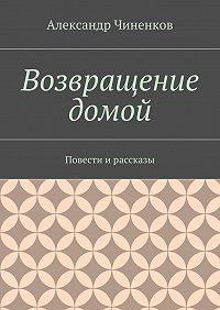 Александр Владимирович Чиненков -Возвращение домой. Повести ирассказы