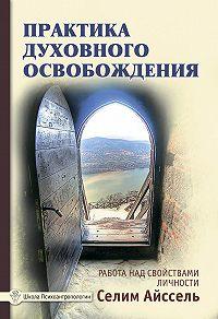 Селим Айссель - Практика духовного освобождения. Работа над свойствами личности