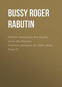 Roger Bussy -Histoire amoureuse des Gaules; suivie des Romans historico-satiriques du XVIIe siècle, Tome IV
