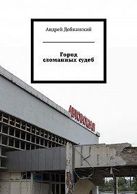 Андрей Добжанский -Город сломанныхсудеб