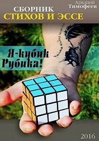 Аркадий Тимофеев -Я – кубик Рубика!