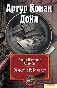 Артур Конан Дойл -Архив Шерлока Холмса. Открытие Рафлза Хоу (сборник)