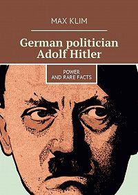 Max Klim -German politician Adolf Hitler. Power and rare facts