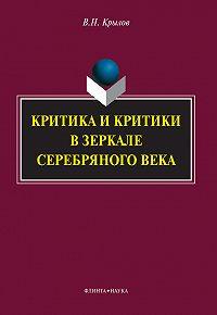 Вячеслав Крылов - Критика и критики в зеркале Серебряного века