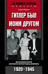 Генрих Гофман -Гитлер был моим другом. Воспоминания личного фотографа фюрера. 1920-1945