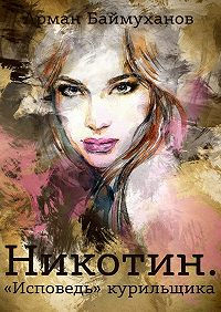 Арман Баймуханов -Никотин. «Исповедь» курильщика