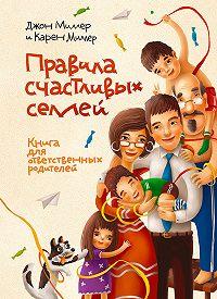 Карен Миллер, Джон Миллер - Правила счастливых семей. Книга для ответственных родителей