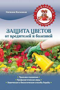 Наталия Калинина - Защита цветов от болезней и вредителей