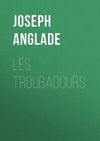 Joseph Anglade -Les Troubadours