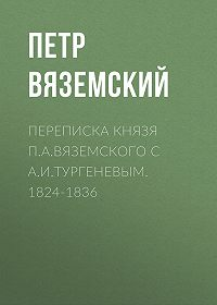Петр Андреевич Вяземский -Переписка князя П.А.Вяземского с А.И.Тургеневым. 1824-1836