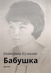 Екатерина Куликова -Бабушка. Рассказ