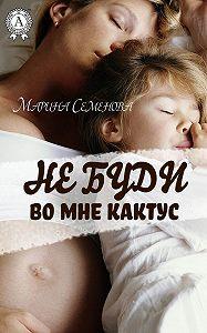 Марина Семенова -Не буди во мне кактус