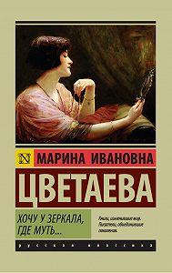 Марина Цветаева -Хочу у зеркала, где муть… (сборник)