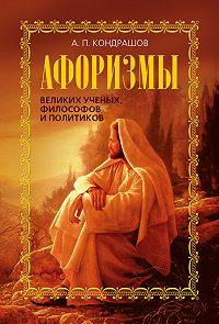 Анатолий Кондрашов - Афоризмы великих ученых, философов и политиков