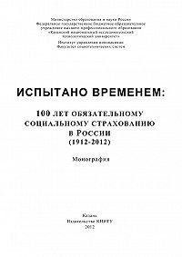 А. Морозов - Испытано временем: 100 лет обязательному социальному страхованию в России (1912-2012)