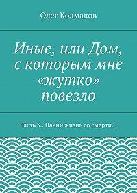 Олег Колмаков -Иные, или Дом, скоторым мне «жутко» повезло. Часть3. Начни жизнь сосмерти…