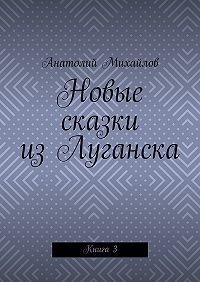 Анатолий Михайлов -Новые сказки изЛуганска. Книга 3