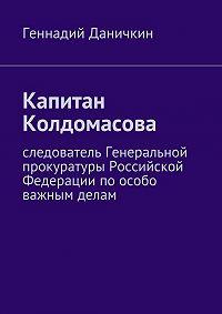 Геннадий Даничкин -Капитан Колдомасова. Следователь Генеральной прокуратуры Российской Федерации поособо важным делам