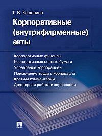 Татьяна Кашанина -Корпоративные (внутрифирменные) акты. Образцы документов с кратким комментарием