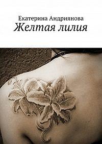 Екатерина Андриянова -Желтая лилия