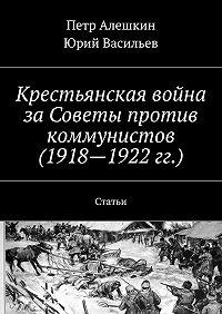 Петр Алешкин -Крестьянская война заСоветы против коммунистов (1918—1922гг.). Статьи