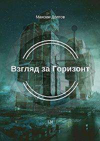Максим Долгов -Взгляд за Горизонт