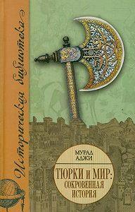 Мурад Аджи -Тюрки и мир. Сокровенная история